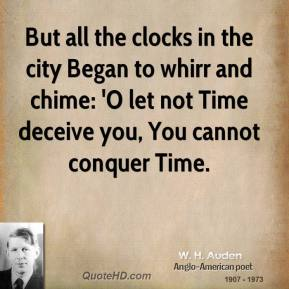W. H. Auden  - But all the clocks in the city Began to whirr and chime: 'O let not Time deceive you, You cannot conquer Time.