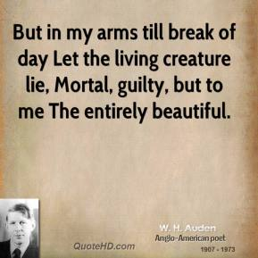 W. H. Auden  - But in my arms till break of day Let the living creature lie, Mortal, guilty, but to me The entirely beautiful.