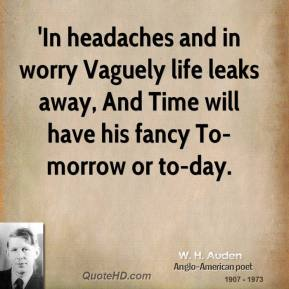 W. H. Auden  - 'In headaches and in worry Vaguely life leaks away, And Time will have his fancy To-morrow or to-day.