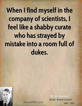 W. H. Auden - When I find myself in the company of scientists, I feel like a shabby curate who has strayed by mistake into a room full of dukes.