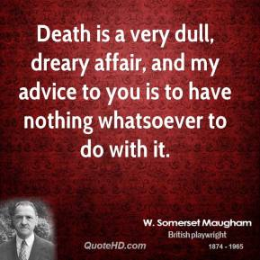 Death is a very dull, dreary affair, and my advice to you is to have nothing whatsoever to do with it.