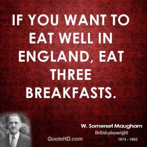 W. Somerset Maugham - If you want to eat well in England, eat three breakfasts.