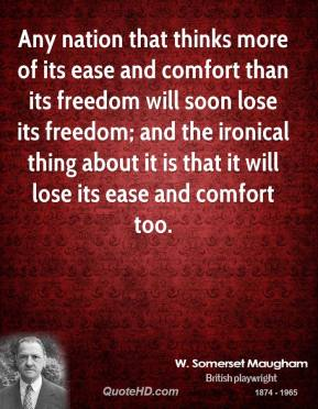 Any nation that thinks more of its ease and comfort than its freedom will soon lose its freedom; and the ironical thing about it is that it will lose its ease and comfort too.