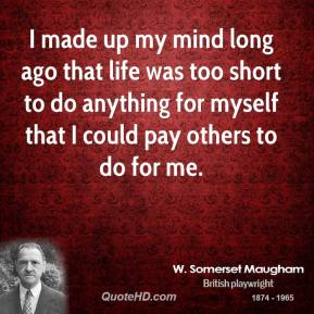 W. Somerset Maugham - I made up my mind long ago that life was too short to do anything for myself that I could pay others to do for me.