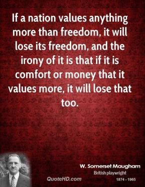 If a nation values anything more than freedom, it will lose its freedom, and the irony of it is that if it is comfort or money that it values more, it will lose that too.