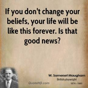W. Somerset Maugham - If you don't change your beliefs, your life will be like this forever. Is that good news?