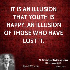 It is an illusion that youth is happy, an illusion of those who have lost it.