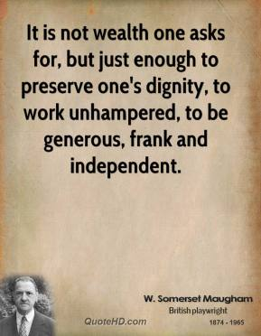 It is not wealth one asks for, but just enough to preserve one's dignity, to work unhampered, to be generous, frank and independent.
