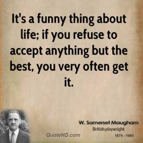 It's a funny thing about life; if you refuse to accept anything but the best, you very often get it.
