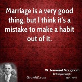 W. Somerset Maugham - Marriage is a very good thing, but I think it's a mistake to make a habit out of it.