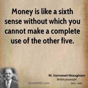 Money is like a sixth sense without which you cannot make a complete use of the other five.