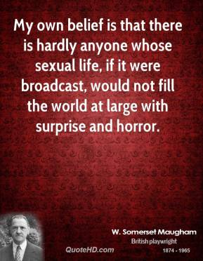 My own belief is that there is hardly anyone whose sexual life, if it were broadcast, would not fill the world at large with surprise and horror.