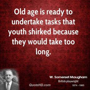 Old age is ready to undertake tasks that youth shirked because they would take too long.