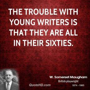 W. Somerset Maugham - The trouble with young writers is that they are all in their sixties.