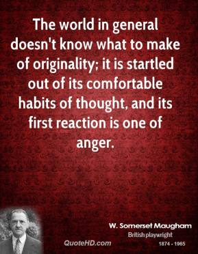The world in general doesn't know what to make of originality; it is startled out of its comfortable habits of thought, and its first reaction is one of anger.
