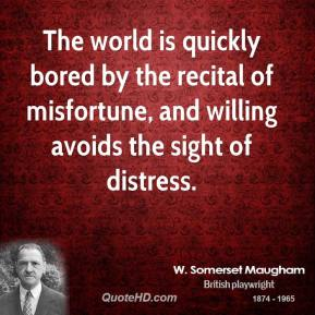 The world is quickly bored by the recital of misfortune, and willing avoids the sight of distress.