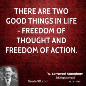 There are two good things in life - freedom of thought and freedom of action.