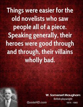 Things were easier for the old novelists who saw people all of a piece. Speaking generally, their heroes were good through and through, their villains wholly bad.