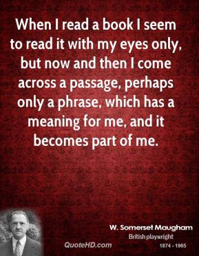 When I read a book I seem to read it with my eyes only, but now and then I come across a passage, perhaps only a phrase, which has a meaning for me, and it becomes part of me.