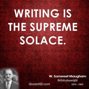Writing is the supreme solace.