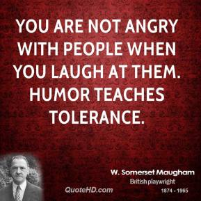 W. Somerset Maugham - You are not angry with people when you laugh at them. Humor teaches tolerance.