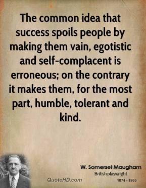 W. Somerset Maugham - The common idea that success spoils people by making them vain, egotistic and self-complacent is erroneous; on the contrary it makes them, for the most part, humble, tolerant and kind.