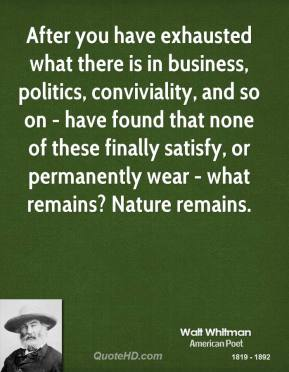 Walt Whitman - After you have exhausted what there is in business, politics, conviviality, and so on - have found that none of these finally satisfy, or permanently wear - what remains? Nature remains.