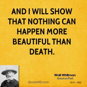 Walt Whitman - And I will show that nothing can happen more beautiful than death.
