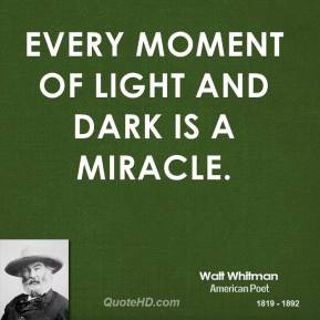 Walt Whitman - Every moment of light and dark is a miracle.