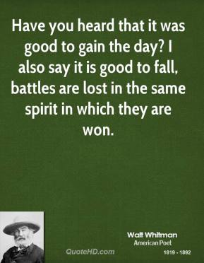 Have you heard that it was good to gain the day? I also say it is good to fall, battles are lost in the same spirit in which they are won.