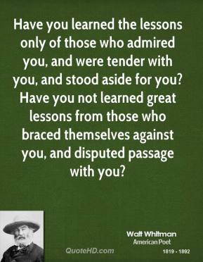 Have you learned the lessons only of those who admired you, and were tender with you, and stood aside for you? Have you not learned great lessons from those who braced themselves against you, and disputed passage with you?