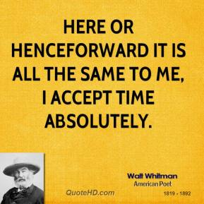 Here or henceforward it is all the same to me, I accept Time absolutely.