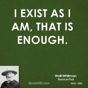 Walt Whitman - I exist as I am, that is enough.