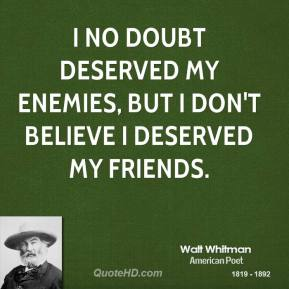 Walt Whitman - I no doubt deserved my enemies, but I don't believe I deserved my friends.