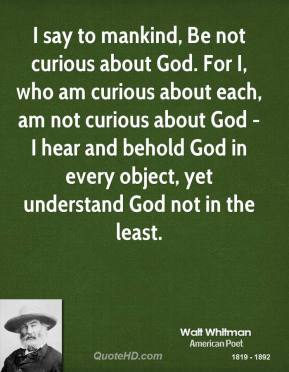 I say to mankind, Be not curious about God. For I, who am curious about each, am not curious about God - I hear and behold God in every object, yet understand God not in the least.