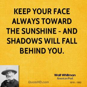 Walt Whitman - Keep your face always toward the sunshine - and shadows will fall behind you.