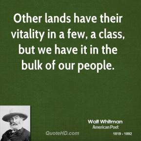 Walt Whitman - Other lands have their vitality in a few, a class, but we have it in the bulk of our people.