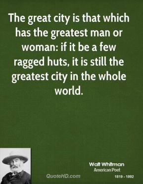 The great city is that which has the greatest man or woman: if it be a few ragged huts, it is still the greatest city in the whole world.
