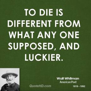 To die is different from what any one supposed, and luckier.