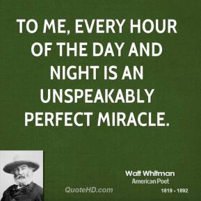 To me, every hour of the day and night is an unspeakably perfect miracle.