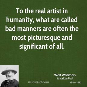 To the real artist in humanity, what are called bad manners are often the most picturesque and significant of all.