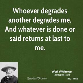 Walt Whitman - Whoever degrades another degrades me, And whatever is done or said returns at last to me.