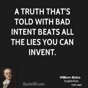 William Blake - A truth that's told with bad intent beats all the lies you can invent.