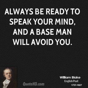 William Blake - Always be ready to speak your mind, and a base man will avoid you.