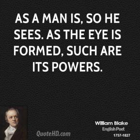 As a man is, so he sees. As the eye is formed, such are its powers.