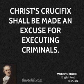 William Blake - Christ's crucifix shall be made an excuse for executing criminals.