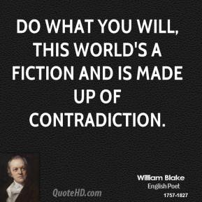 Do what you will, this world's a fiction and is made up of contradiction.