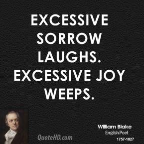 Excessive sorrow laughs. Excessive joy weeps.