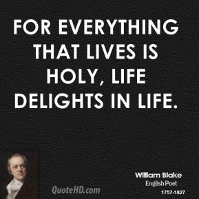 For everything that lives is holy, life delights in life.