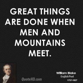 William Blake - Great things are done when men and mountains meet.